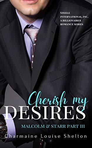 Cherish My Desires Malcolm & Starr Part III (STEELE International, Inc. A Billionaires Romance Series Book 9) Charmaine Louise Shelton
