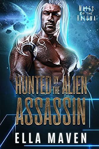 Hunted By The Alien Assassin (A SciFi Alien Warrior Romance) (Mates of the Kaluma Book 1) Ella Maven