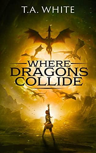 Where Dragons Collide (Dragon Ridden Chronicles Book 5) T.A. White