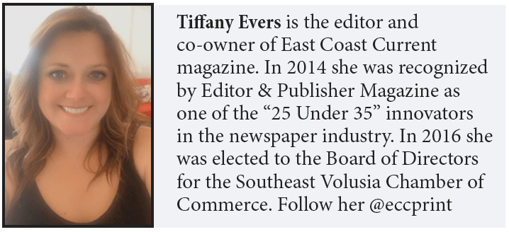 """Tiffany Evers is the editor and co-owner of East Coast Current magazine. In 2014 she was recognized by Editor & Publisher Magazine as one of the """"25 Under 35"""" innovators in the newspaper industry. In 2016 she was elected to the Board of Directors for the Southeast Volusia Chamber of Commerce. Follow her @eccprint"""