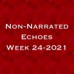 Non-Narrated Echoes - Week 24-2021