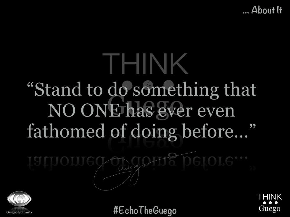 """Stand To Do Something That NO ONE Has Ever Even Fathomed Of Doing Before…"" –  Guego"