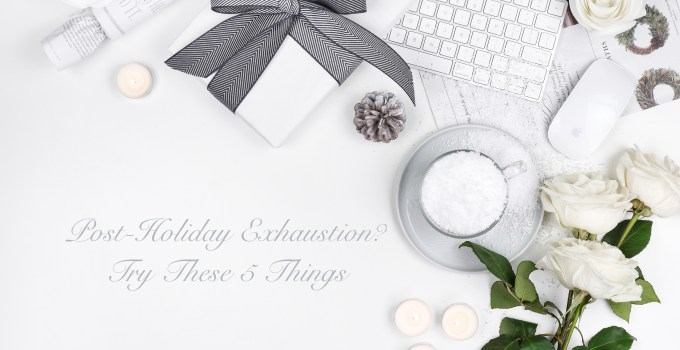 Post-Holiday Exhaustion? Try These 5 Things
