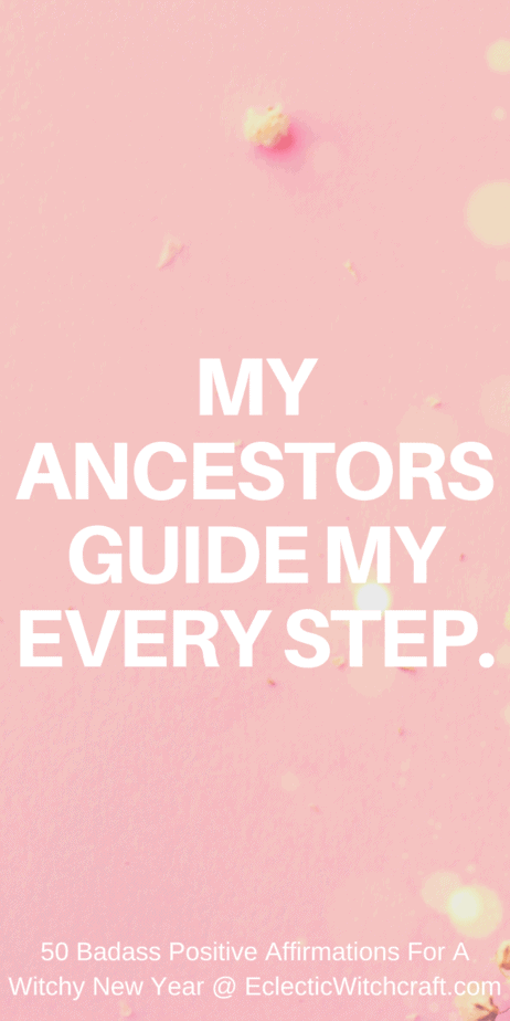 My ancestors guide my every step. Positive affirmations for your new year. New years resolutions mantras. Positive affirmations for witches and pagans. Wicca mantras. Manifest a better life and higher vibrations while using the law of attraction to draw in prosperity and wealth. Quotes for witches. #affirmations #lawofattraction #mantra #manifesting