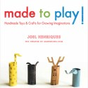 Gifts for the Crafty Parent:  made to play!  Handmade Toys & Crafts for Growing Imaginations