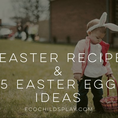 5 Easter Recipes & 5 Easter Egg Ideas for Spring