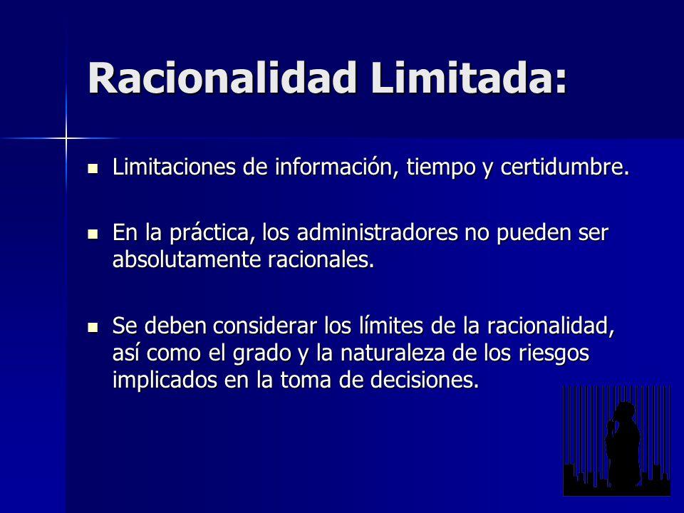 Limitaciones de información, tiempo y certidumbre. En la práctica, los administradores no pueden ser absolutamente racionales. Se deben considerar los límites de la racionalidad, así como el grado y la naturaleza de los riesgos implicados en la toma de decisiones.