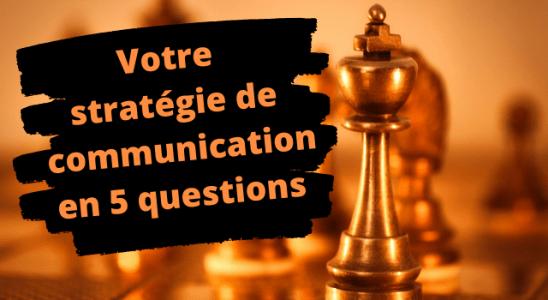 Votre stratégie de communication en 5 questions