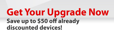 Get your upgrade now. Save up to $50 off already-discounted devices!
