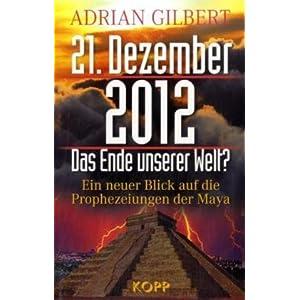 21. Dezember 2012 - Das Ende unserer Welt: Ein neuer Blick auf die Prophezeiungen der Maya