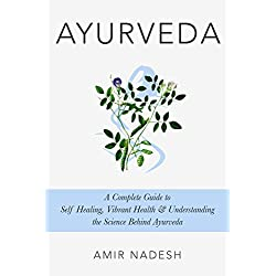 Ayurveda: A Complete Guide To Self Healing, Vibrant Health & Understanding The Science Behind Ayurveda (Ayurveda For Beginners With Recipes)