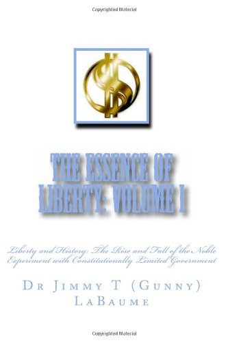 The Essence of Liberty: Volume I: Liberty and History: The Rise and Fall of the Noble Experiment with Constitutionally Limited Government (Liberty and ... Limited Government) (Volume 1)
