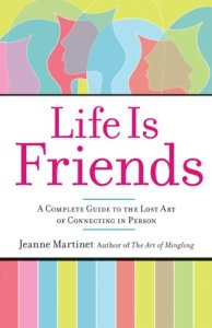Life Is Friends: A Complete Guide to the Lost Art of Connecting in Person by Jeanne Martinet