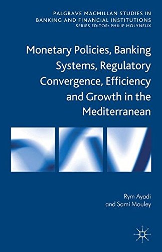 Monetary Policies, Banking Systems, Regulatory Convergence, Efficiency and Growth in the Mediterranean (Palgrave Macmillan Studies in Banking and Financial Institutions)