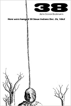 38: Here were hanged 38 Sioux Indians Dec. 26, 1862: John