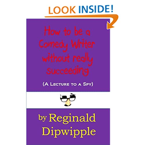 How to be a Comedy Writer without really succeeding (A Lecture to a Spy) (The Dipwipple Chronicles) Reginald Dipwipple