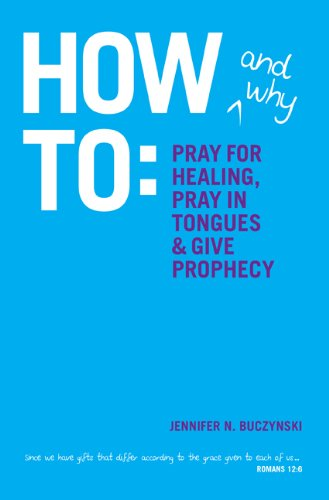 How & Why to Pray for Healing, Pray in Tongues & Give Prophecy by Jennifer N. Buczynski