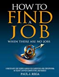 How To Find A Job: When There Are No Jobs: A Necessary Job Search Book And Career Planning Guide For Surviving And Prospering In Today's Hyper Competitive Job Market