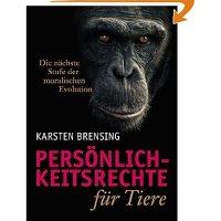 Persönlichkeitsrechte für Tiere : die nächste Stufe der moralischen Evolution / Karsten Brensing