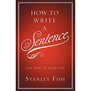 How to Write a Sentence: And How to Read One [ HOW TO WRITE A SENTENCE: AND HOW TO READ ONE ] by Fish, Stanley (Author) Jan-25-2011 [ Hardcover ]