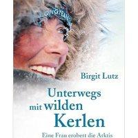 Unterwegs mit wilden Kerlen : eine Frau erobert die Arktis / Birgit Lutz
