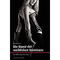Die Kunst der weiblichen Dominanz. Eine Anleitung für Einsteiger.