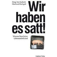 Wir haben es satt! : Warum Tiere keine Lebensmittel sind / hrsg. v. Iris Radisch, Eberhard Rathgeb