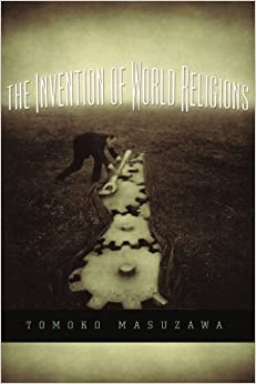 The Invention of World Religions: Or, How European Universalism Was Preserved in the Language of Pluralism: Tomoko Masuzawa: 9780226509891: Amazon.com: Books