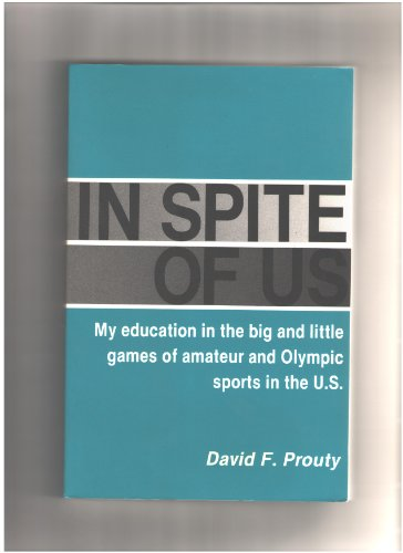 In Spite of Us: My Education in the Big and Little Games of Amateur and Olympic Sports in the U.S.