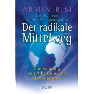 Der radikale Mittelweg: Überwindung von Atheismus und Monotheismus – Das Buch zum aktuellen Paradigmenwechsel