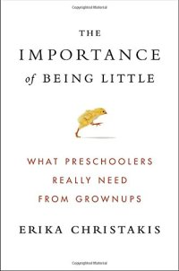 The Importance of Being Little: What Preschoolers Really Need from Grownups