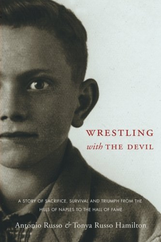 Wrestling With the Devil: A Story of Sacrifice, Survival and Triumph from the Hills of Naples to the Hall of Fame