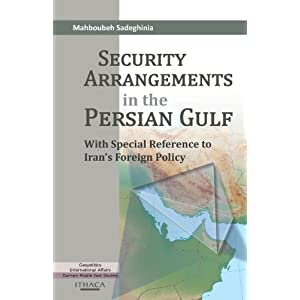 Security Arrangements in the Persian Gulf: With Special Reference to Iran's Foreign Policy  By Dr Mahboubeh Sadeghinia