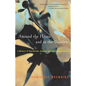 Around the House and in the Garden: A Memoir of Heartbreak Healing and Home Improvement