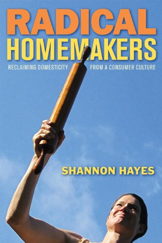 Radical Homemakers: Reclaiming Domesticity from a Consumer Culture