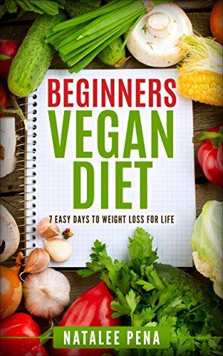 Vegan: The Beginners Vegan Diet for 7 Easy Days to Permanent Weight Loss (Vegan, Vegan Diet, Vegan Cookbook, Weight Loss Book 1)