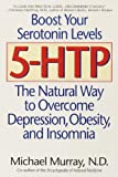 5-HTP: The Natural Way to Overcome Depression, Obesity, and Insomnia: The Natural Way to Overcome Depression, Obesity and Insomnia