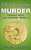 Pistachio Lemon Glazed Murder: A Donut Hole Cozy Mystery- Book 12 (Donut Hole Mystery)