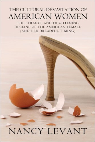 The Cultural Devastation of American Women: The Strange and Frightening Decline of the American Female (and her dreadful timing): Nancy Levant: 9781424133901: Amazon.com: Books