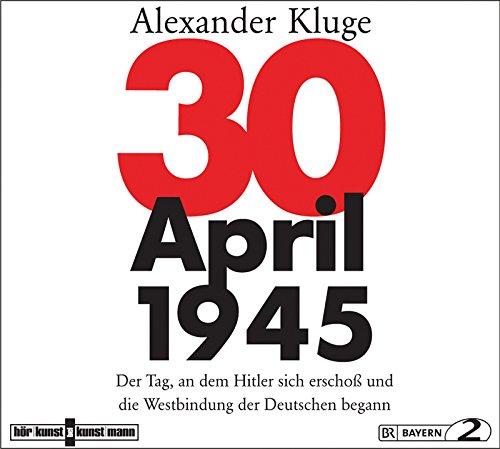 30. April 1945: Der Tag, an dem Hitler sich erschoß und die Westbindung der Deutschen begann (Alexander Kluge) BR 2015 / Verlag Antje Kunstmann 2015