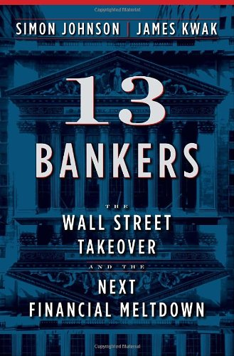 13 Bankers: The Wall Street Takeover and the Next Financial Meltdown: Simon Johnson, James Kwak: 9780307379054: Amazon.com: Books