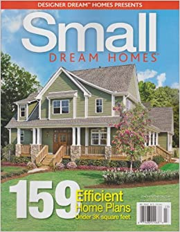 Designer Dream Homes Presents Small Dream Homes Magazine Winter 2012 159 Efficient Home Plans