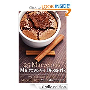 25 Marvelous Microwave Desserts - 25 Delicious Recipes Made Right in Your Microwave!