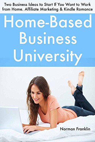 Home-Based Business University (2017 Bundle): Two Business Ideas to Start If You Want to Work from Home. Affiliate Marketing & Kindle Romance Publishing