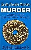 Double Chocolate Pistachio Murder: A Donut Hole Cozy Mystery - Book 27