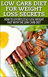 Low Carb Diet For Weight Loss Secrets: How To Effortlessly Lose Weight Fast With The Low Carb Diet (Low Carb Diet, Low Carb Diet Cookbook, Low Carb Recipes, Low Carb Living)