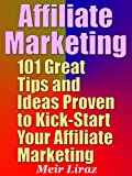 Affiliate Marketing: 101 Great Tips and Ideas Proven to Kick-Start Your Affiliate Marketing