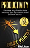 Productivity : Maximise Your Productivity, Increase Your Productivity and Achieve Success (100 Ways to Improve Your Productivity and Stop Procrastination)