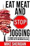 Eat Meat And Stop Jogging: 'Common' Advice On How To Get Fit Is Keeping You Fat And Making You Sick