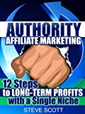 Authority Affiliate Marketing: 12 Steps to Long-Term Profits with a Single Niche